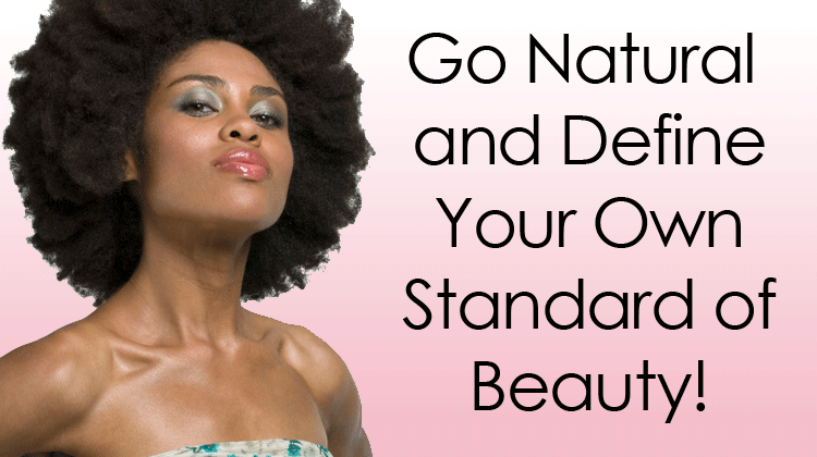 Go Natural and Define Your Own Standard of Beauty!
