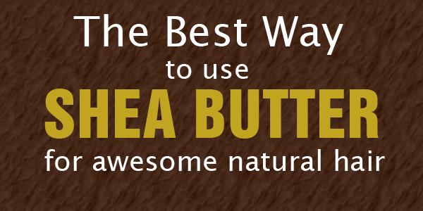 How to Use Shea Butter For Awesome Natural Hair